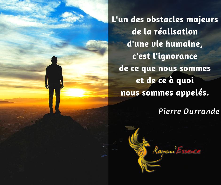 Citation : L'un des obstacles majeurs de la réalisation d'une vie humaine, c'est l'ignorance de ce que nous sommes et de ce à quoi nous sommes appelés. Pierre Durrande